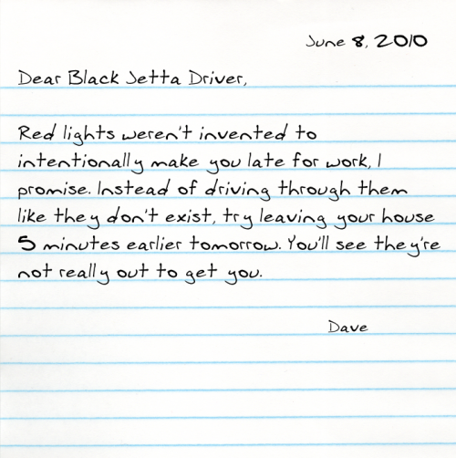 Dear Black Jetta Driver,  Red lights weren't invented to intentionally make you late for work, I promise. Instead of driving through them like they don't exist, try leaving your house 5 minutes earlier tomorrow. You'll see they're not really out to get you.  -Dave