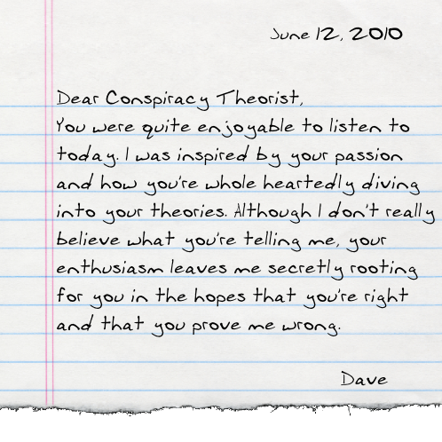 Dear Conspiracy Theorist, You were quite enjoyable to listen to today. I was inspired by your passion and how you're whole heartedly diving into your theories. Although I don't really believe what you're telling me, your enthusiasm leaves me secretly rooting for you in the hopes that you're right and that you prove me wrong.  -Dave