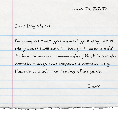 Dear Dog Walker,  I'm pumped that you named your dog Jesus (Hay-zeus). I will admit though, it seems odd to hear someone commanding that Jesus do certain things and respond a certain way. However, I can't the feeling of deja vu.  -Dave