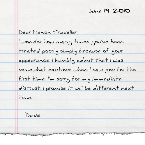Dear French Traveller, I wonder how many times you've been treated poorly simply because of your appearance. I humbly admit that I was somewhat cautious when I saw you for the first time. I'm sorry for my immediate distrust. I promise it will be different next time.  -Dave