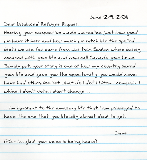 Dear Displaced Refugee Rapper, Hearing your perspective made me realize just how good we have it here and how much we bitch like the spoiled brats we are. You come from war torn Sudan where barely escaped with your life and now call Canada your home. Simply put, your story is one of how my country saved your life and gave you the opportunity you would never have had otherwise. Yet what do I do? I bitch. I complain. I whine. I don't vote. I don't change. . .  . . .I'm ignorant to the amazing life that I am privileged to have; the one that you literally almost died to get.    (PS - I'm glad your voice is being heard)  -Dave