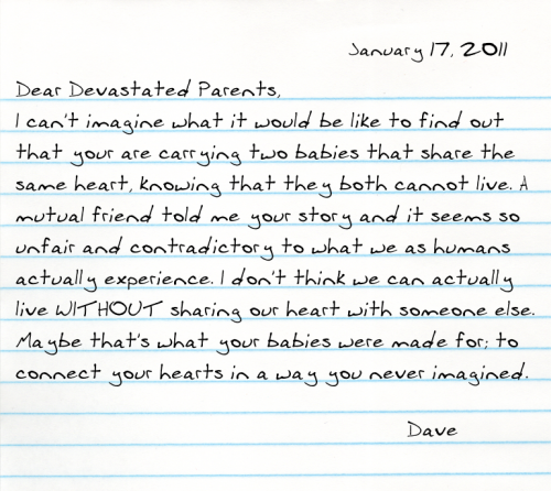 Dear Devastated Parents, I can't imagine what it would be like to find out that your are carrying two babies that share the same heart, knowing that they both cannot live. A mutual friend told me your story and it seems so unfair and contradictory to what we as humans actually experience. I don't think we can actually live WITHOUT sharing our heart with someone else. Maybe that's what your babies were made for; to connect your hearts in a way you never imagined.  -Dave